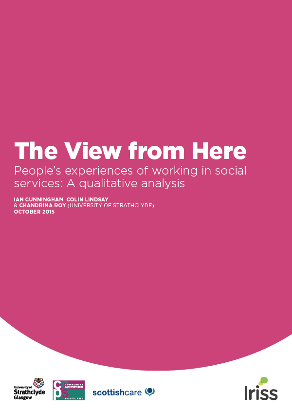 The View from Here People's experiences of working in social services: A qualitative analysis Ian Cunningham, Colin Lindsay & Chandrima Roy (University of Strathclyde). October 2015.